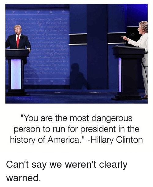"America, Hillary Clinton, and Memes: re  ""You are the most dangerous  person to run for president in the  history of America."" -Hillary Clinton Can't say we weren't clearly warned."