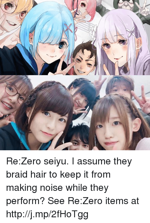 Re Zero: Re:Zero seiyu. I assume they braid hair to keep it from making noise while they perform?   See Re:Zero items at http://j.mp/2fHoTgg