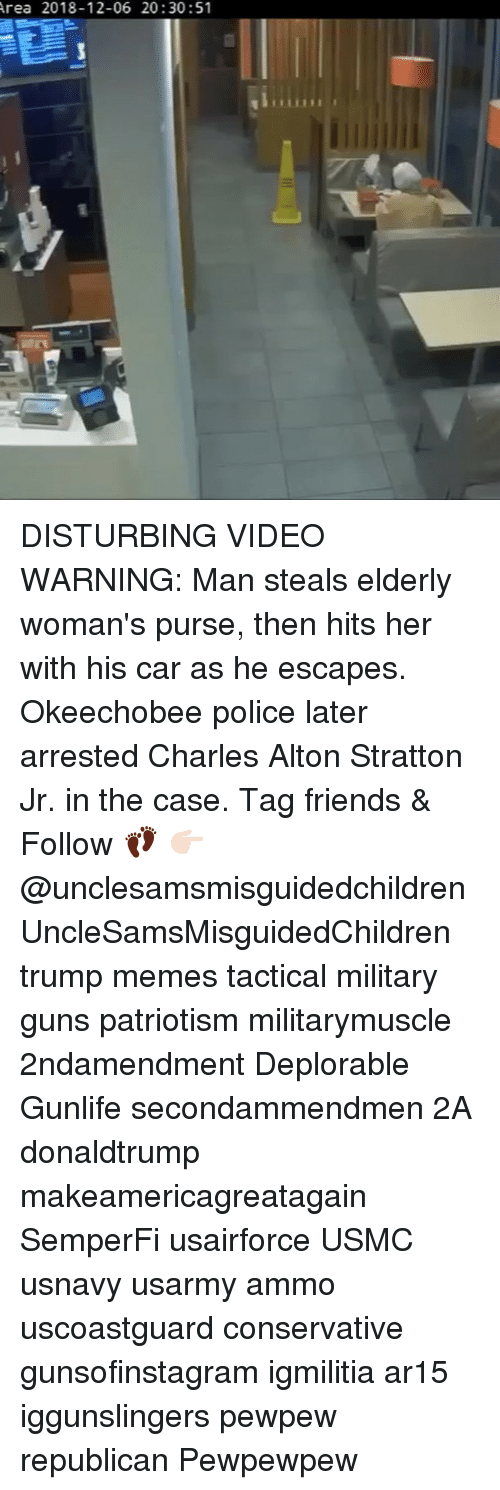 usmc: rea 2018-12-06 20:30:51 DISTURBING VIDEO WARNING: Man steals elderly woman's purse, then hits her with his car as he escapes. Okeechobee police later arrested Charles Alton Stratton Jr. in the case. Tag friends & Follow 👣 👉🏻 @unclesamsmisguidedchildren UncleSamsMisguidedChildren trump memes tactical military guns patriotism militarymuscle 2ndamendment Deplorable Gunlife secondammendmen 2A donaldtrump makeamericagreatagain SemperFi usairforce USMC usnavy usarmy ammo uscoastguard conservative gunsofinstagram igmilitia ar15 iggunslingers pewpew republican Pewpewpew