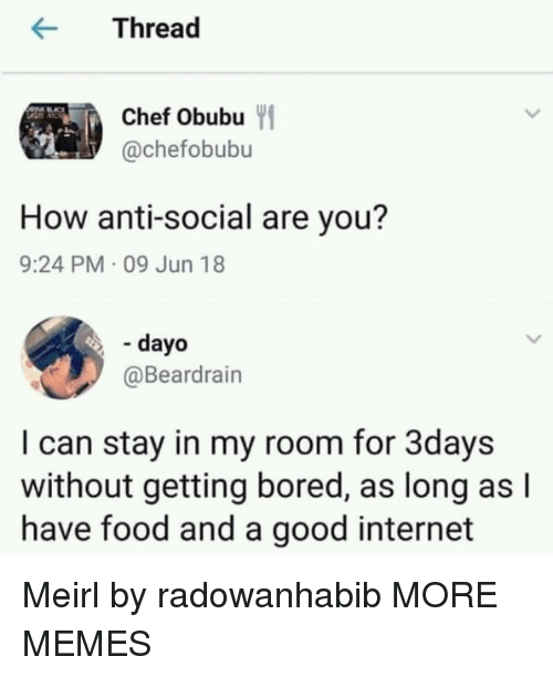 Anti Social: rea  Chef Obubu  @chefobubu  How anti-social are you?  9:24 PM 09 Jun 18  - dayo  @Beardrain  I can stay in my room for 3days  without getting bored, as long as l  have food and a good internet Meirl by radowanhabib MORE MEMES