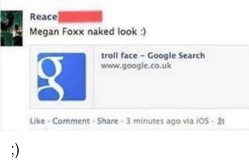troll face: Reace  Megan Foxx naked look :  troll face Google Search  www.google.co.uk  Like-Comment . Share . 3 minutes ago via i05- <p>;)</p>