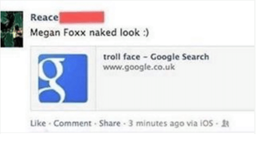 troll face: Reace  Megan Foxx naked look  troll face Google Search  www.google.co.uk  Like Comment Share 3 minutes ago via iOS R
