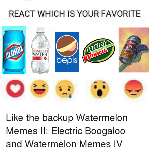 Dank, Meme, and Memes: REACT WHICH IS YOUR FAVORITE  CAMy  CLOROX  BONELESS  WATER  pis Like the backup Watermelon Memes II: Electric Boogaloo and Watermelon Memes IV