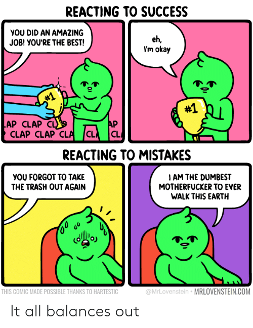 Clap Clap: REACTING TO SUCCESS  YOU DID AN AMAZING  JOB! YOU'RE THE BEST!  eh,  I'm okay  #1  #1  AP CLAP  CLAP CLAP CLA  AP  CL  C  REACTING TO MISTAKES  I AM THE DUMBEST  MOTHERFUCKER TO EVER  WALK THIS EARTH  YOU FORGOT TO TAKE  THE TRASH OUT AGAIN  @MrLovenstein MRLOVENSTEIN.COM  THIS COMIC MADE POSSIBLE THANKS TO HARTESTIC It all balances out