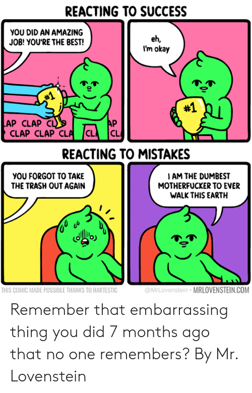 Clap Clap: REACTING TO SUCCESS  you DID AN AMAZING  JOB! YOU'RE THE BEST!  eh,  I'm okay  #1  #1  AP CLAP CL  AP  CLAP CLAP CLA CL  CL  REACTING TO MISTAKES  yOU FORGOT TO TAKE  THE TRASH OUT AGAIN  IAM THE DUMBEST  MOTHERFUCKER TO EVER  WALK THIS EARTH  THIS COMIC MADE POSSIBLE THANKS TO HARTESTIC  @MrLovenstein MRLOVENSTEIN.COM Remember that embarrassing thing you did 7 months ago that no one remembers?  By Mr. Lovenstein
