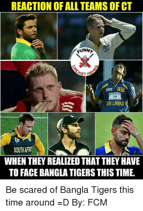 srilanka: REACTION OF ALL TEAMSOF CT  KUNNY  CEYLA TFA  SRILANKA  SOUTH AFRA  WHEN THEY REALIZEDTHAT THEY HAVE  TO FACE BANGLA TIGERS THIS TIME. Be scared of Bangla Tigers this time around =D   By: FCM
