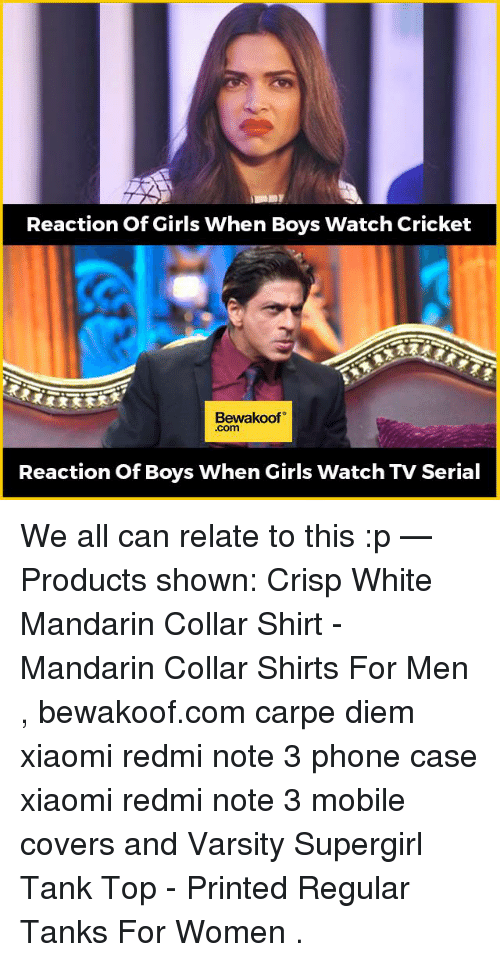Memes, Carpe Diem, and Cricket: Reaction of Girls When Boys Watch Cricket  Bewakoof  Com  Reaction of Boys When Girls Watch TV Serial We all can relate to this :p   — Products shown: Crisp White Mandarin Collar Shirt -  Mandarin Collar Shirts For Men  , bewakoof.com carpe diem xiaomi redmi note 3 phone case xiaomi redmi note 3  mobile covers and  Varsity Supergirl Tank Top - Printed Regular Tanks For Women  .