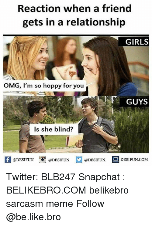 meming: Reaction when a friend  gets in a relationship  GIRLS  OMG, I'm so happy for you  GUYS  Is she blind?  K @DESIFUN 1 @DESIFUN @DESIFUN-DESIFUN.COM Twitter: BLB247 Snapchat : BELIKEBRO.COM belikebro sarcasm meme Follow @be.like.bro