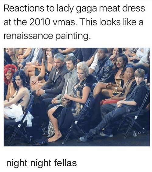 Lady Gaga, Memes, and VMAs: Reactions to lady gaga meat dress  at the 2010 vmas, This looks like a  renaissance painting night night fellas