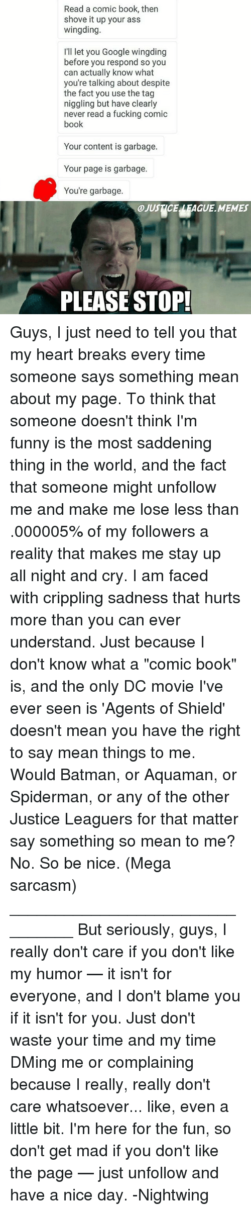 """Seriously Guys: Read a comic book, then  shove it up your ass  wingding.  IlI let you Google wingding  before you respond so you  can actually know what  you're talking about despite  the fact you use the tag  niggling but have clearly  never read a fucking comic  book  Your content is garbage.  Your page is garbage.  You're garbage.  0.JUSTICE LEAGUE.MEMES  PLEASE STOP! Guys, I just need to tell you that my heart breaks every time someone says something mean about my page. To think that someone doesn't think I'm funny is the most saddening thing in the world, and the fact that someone might unfollow me and make me lose less than .000005% of my followers a reality that makes me stay up all night and cry. I am faced with crippling sadness that hurts more than you can ever understand. Just because I don't know what a """"comic book"""" is, and the only DC movie I've ever seen is 'Agents of Shield' doesn't mean you have the right to say mean things to me. Would Batman, or Aquaman, or Spiderman, or any of the other Justice Leaguers for that matter say something so mean to me? No. So be nice. (Mega sarcasm) ________________________________ But seriously, guys, I really don't care if you don't like my humor — it isn't for everyone, and I don't blame you if it isn't for you. Just don't waste your time and my time DMing me or complaining because I really, really don't care whatsoever... like, even a little bit. I'm here for the fun, so don't get mad if you don't like the page — just unfollow and have a nice day. -Nightwing"""