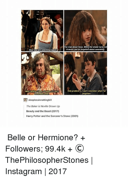 Harry Potter, Hermione, and Instagram: read about those. When the smoke turns red  it means you've forgotten about something.  Have you lost something again  Only problem is, icon't remember whotrve  Well IDelicveI have Problem islcan't  Norgotten.  sleeplessinnottinghill  The Baker is Neville Grown Up  Beauty and the Beast (2017)  Harry Potter and the Sorcerer's Stone (2001) ⠀⠀⠀⠀↡ Belle or Hermione? + Followers; 99.4k + © ThePhilosopherStones   Instagram   2017