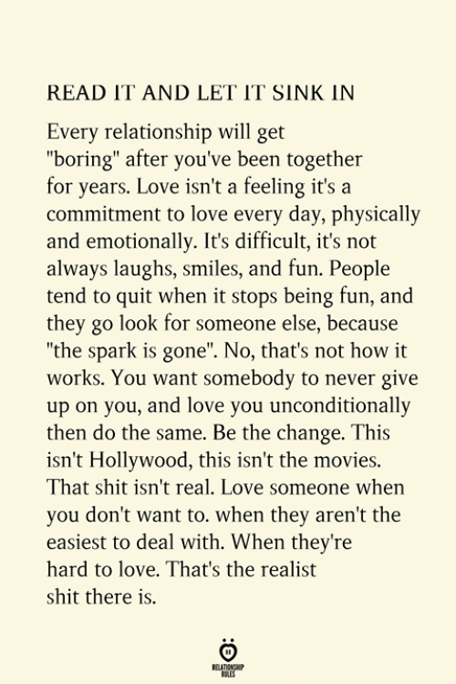 """unconditionally: READ IT AND LET IT SINK IN  Every relationship will get  """"boring"""" after you've been together  for years. Love isn't a feeling it's a  commitment to love every day, physically  and emotionally. It's difficult, it's not  always laughs, smiles, and fun. People  tend to quit when it stops being fun, and  they go look for someone else, because  """"the spark is gone"""". No, that's not how it  works. You want somebody to never give  up on you, and love you unconditionally  then do the same. Be the change. This  isn't Hollywood, this isn't the movies.  That shit isn't real. Love someone when  you don't want to. when they aren't the  easiest to deal with. When they're  hard to love. That's the realist  shit there is.  RELATIONSHIP  ES"""