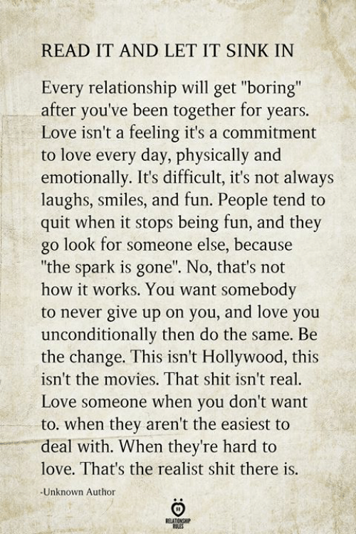 "No Thats: READ IT AND LET IT SINK IN  Every relationship will get ""boring""  after you've been together for years.  Love isn't a feeling it's a commitment  to love every day, physically and  emotionally. It's difficult, it's not always  laughs, smiles, and fun. People tend to  quit when it stops being fun, and they  go look for someone else, because  ""the spark is gone"". No, that's not  how it works. You want somebody  to never give up on you, and love you  unconditionally then do the same. Be  the change. This isn't Hollywood, this  isn't the movies. That shit isn't real  Love someone when you don't want  to. when they aren't the easiest to  deal with. When they're hard to  love. That's the realist shit there is.  -Unknown Author  RELATIONSHIP  tES"