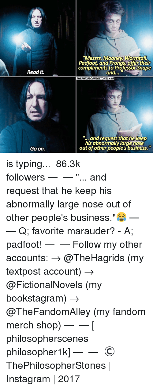 "Memes, Shopping, and Business: Read it.  Go on.  ""Messrs. Mooney Wormtail  Padfoot, and Prongs offertheir  compliments to Professor Snape  and...  THEPHILOSOPHERSTONES IGI  and request that he keep  his abnormally large nose  out of other people's business."" is typing... ⠀⠀⠀⠀⠀⠀⠀⠀► 86.3k followers◄ — ✿ — ""... and request that he keep his abnormally large nose out of other people's business.""😂 — ✿ — Q; favorite marauder? - A; padfoot! — ✿ — Follow my other accounts: → @TheHagrids (my textpost account) → @FictionalNovels (my bookstagram) → @TheFandomAlley (my fandom merch shop) — ✿ — [ philosopherscenes philosopher1k] — ✿ — © ThePhilosopherStones 
