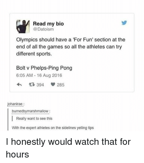 The Games: Read my bio  @Datoism  Olympics should have a 'For Fun' section at the  end of all the games so all the athletes can try  different sports.  Bolt v Phelps-Ping Pong  6:05 AM - 16 Aug 2016  ohanirae:  burnedbymarshmallow:  Really want to see this  With the expert athletes on the sidelines yelling tips I honestly would watch that for hours