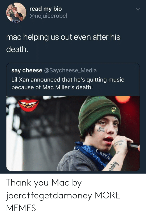 say cheese: read my bio  @nojuicerobel  mac helping us out even after his  death.  say cheese @Saycheese_Media  Lil Xan announced that he's quitting music  because of Mac Miller's death!  pe Thank you Mac by joeraffegetdamoney MORE MEMES