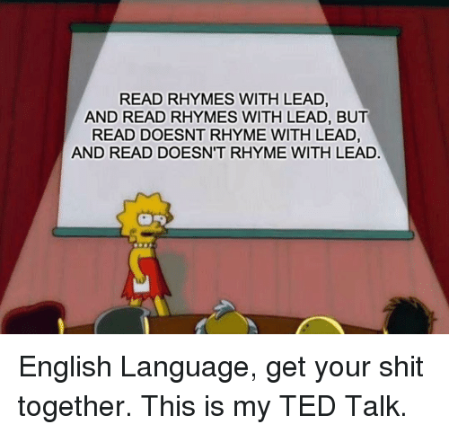 Get Your Shit: READ RHYMES WITH LEAD,  AND READ RHYMES WITH LEAD, BUT  READ DOESNT RHYME WITH LEAD,  AND READ DOESN'T RHYME WITH LEAD English Language, get your shit together. This is my TED Talk.