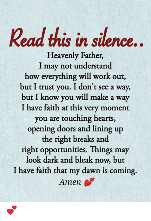 trust you: Read this in silence..  Heavenly Father,  I may not understand  how everything will work out,  but I trust you. I don't see a way,  but I know you will make a way  I have faith at this very moment  you are touching hearts,  opening doors and lining up  the right breaks and  right opportunities. Things may  look dark and bleak now, but  I have faith that my dawn is coming  Amen 💕