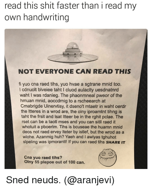 Tihs: read this shit faster than i read my  own handwriting  NOT EVERYONE CAN READ THIS  fi yuo cna raed tihs, yuo hvae a sgtrane mnid too.  l cdnuolt blveiee taht I cluod aulaclty uesdnatnrd  waht I was rdanieg. The phaonmneal pweor of the  hmuan mnid, aoccdrnig to a rscheearch at  Cmabrigde Uinervtisy, it dseno't mtaetr in waht oerdr  the Itteres in a wrod are, the olny iproamtnt tihng is  taht the frsit and Isat Itteer be in the rghit pclae. The  rset can be a taotl mses and you can sitll raed it  whotuit a pboerlm. Tihs is bcuseae the huamn mnid  deos not raed ervey Iteter by istlef, but the wrod as a  wlohe. Azanmig huh? Yaeh and I awlyas tghuhot  slpeling was ipmorantt! If you can raed tihs SHARE IT  Cna yuo raed tihs?  Olny 55 plepoe out of 100 can. Sned neuds. (@aranjevi)