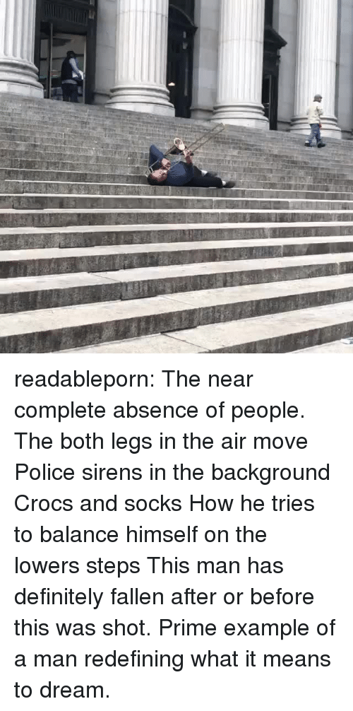 lowers: readableporn: The near complete absence of people. The both legs in the air move Police sirens in the background Crocs and socks How he tries to balance himself on the lowers steps This man has definitely fallen after or before this was shot. Prime example of a man redefining what it means to dream.