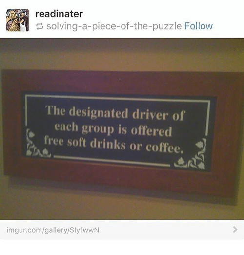 Memes, Coffee, and Free: readinater  solving-a-piece-of-the-puzzle Follow  piece-of-the-puzzleFollow  The designated driver of  each group is offered  free soft drinks or coffee.  imgur.com/gallery/SlyfwwN