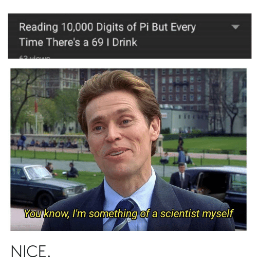 But Every Time: Reading 10,000 Digits of Pi But Every  Time There's a 69 I Drink  You know, I'm something of a scientist myself NICE.