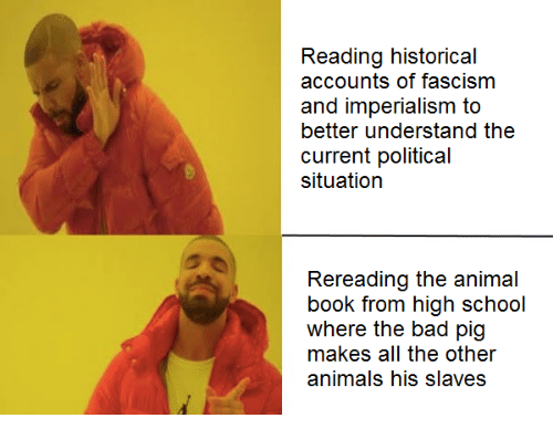 Communism, Fascism, and The Others: Reading historical  accounts of fascism  and imperialism to  better understand the  current political  situation  Rereading the animal  book from high school  where the bad pig  makes all the other  animals his slaves