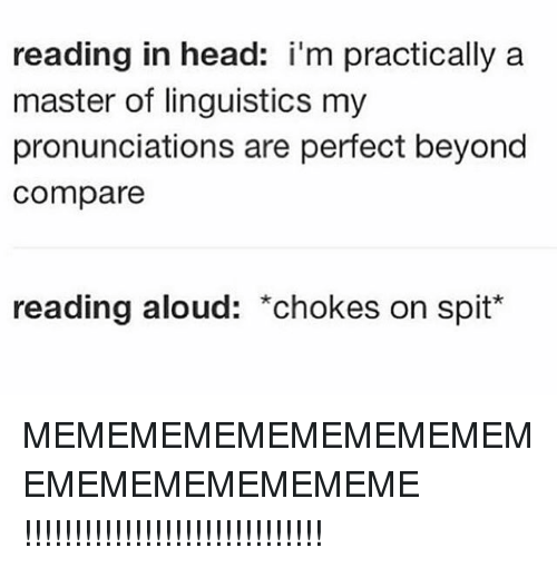 linguistics: reading in head: i'm practically a  master of linguistics my  pronunciations are perfect beyond  compare  reading aloud: *chokes on spit* MEMEMEMEMEMEMEMEMEMEMEMEMEMEMEMEME !!!!!!!!!!!!!!!!!!!!!!!!!!!!!!