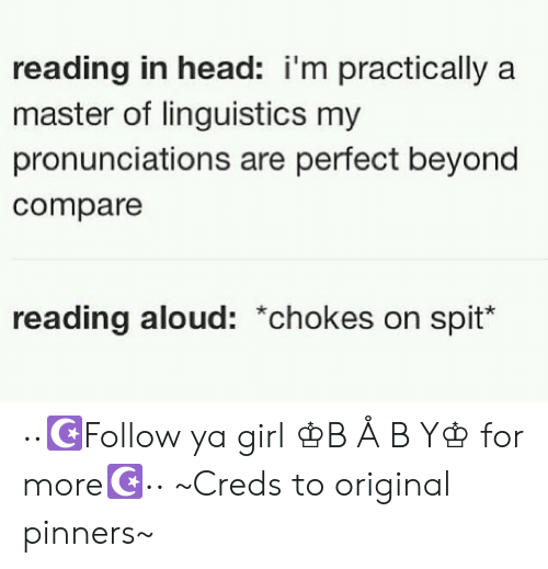 linguistics: reading in head: i'm practically a  master of linguistics my  pronunciations are perfect beyond  compare  reading aloud: *chokes on spit ··☪Follow ya girl ♔B Å B Y♔ for more☪·· ~Creds to original pinners~