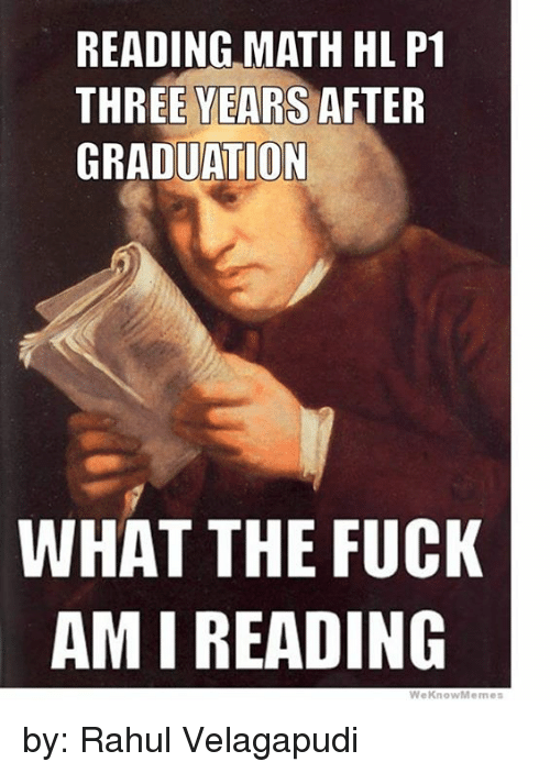 International Baccalaureate: READING MATH HL P1  THREE YEARS  AFTER  GRADUATION  WHAT THE FUCK  AMI READING  We Know Memes by: Rahul Velagapudi