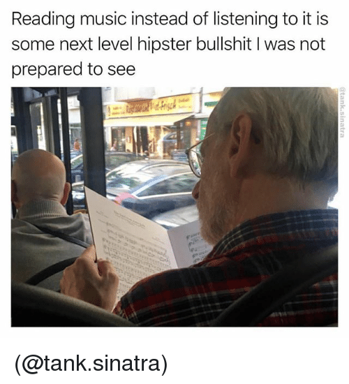 Hipster, Music, and Dank Memes: Reading music instead of listening to it is  some next level hipster bullshit I was not  prepared to see (@tank.sinatra)