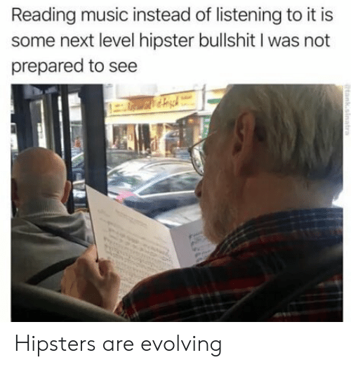 hipsters: Reading music instead of listening to it is  some next level hipster bullshit I was not  prepared to see Hipsters are evolving