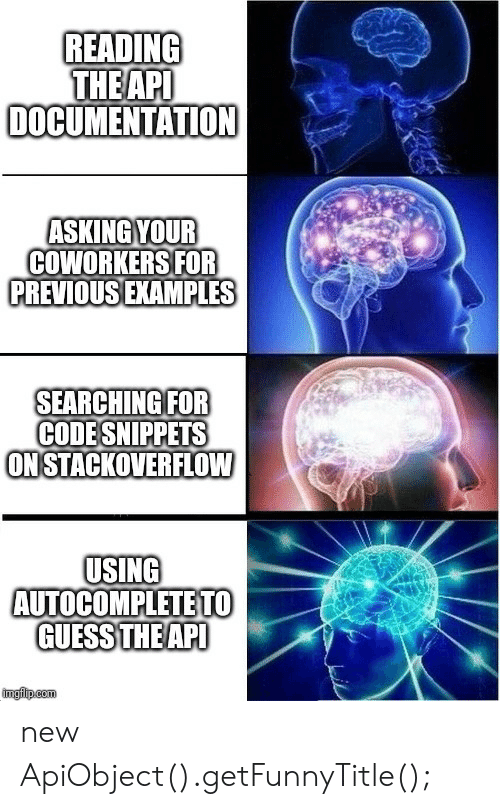 documentation: READING  THEAPI  DOCUMENTATION  ASKING YOUR  COWORKERS FOR  PREVIOUS EXAMPLES  SEARCHING FOR  CODESNIPPETS  ONSTACKOVERFLOW  USING  AUTOCOMPLETE TO  GUESS THEAPI  ingilp.com new ApiObject().getFunnyTitle();