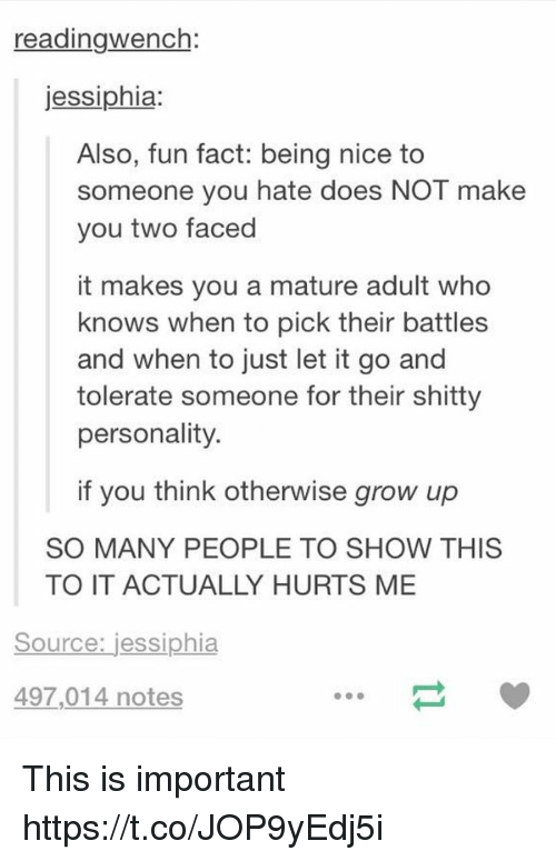 Let It Go, Girl Memes, and Nice: reading Wench  jessiphia  Also, fun fact: being nice to  someone you hate does NOT make  you two faced  it makes you a mature adult who  knows when to pick their battles  and when to just let it go and  tolerate someone for their shitty  personality  if you think otherwise grow up  SO MANY PEOPLE TO SHOW THIS  TO IT ACTUALLY HURTS ME  Source: jessiphia  497,014 notes This is important https://t.co/JOP9yEdj5i