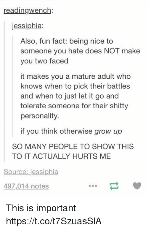 Adulter: readingwench:  jessiphia:  Also, fun fact: being nice to  someone you hate does NOT make  you two faced  it makes you a mature adult who  knows when to pick their battles  and when to just let it go and  tolerate someone for their shitty  personality.  if you think otherwise grow up  SO MANY PEOPLE TO SHOW THIS  TO IT ACTUALLY HURTS ME  Source: jessiphia  497,014 notes This is important https://t.co/t7SzuasSlA