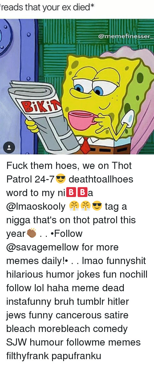 Memes, Thot, and 🤖: reads that your ex died*  @memefinesser Fuck them hoes, we on Thot Patrol 24-7😎 deathtoallhoes word to my ni🅱🅱a @lmaoskooly 😤😤😎 tag a nigga that's on thot patrol this year👏🏾 . . •Follow @savagemellow for more memes daily!• . . lmao funnyshit hilarious humor jokes fun nochill follow lol haha meme dead instafunny bruh tumblr hitler jews funny cancerous satire bleach morebleach comedy SJW humour followme memes filthyfrank papufranku
