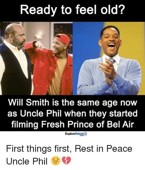 Fresh, Fresh Prince of Bel-Air, and Memes: Ready to feel old?  Will Smith is the same age now  as Uncle Phil when they started  filming Fresh Prince of Bel Air  Talent A  Explore First things first, Rest in Peace Uncle Phil 😔💔