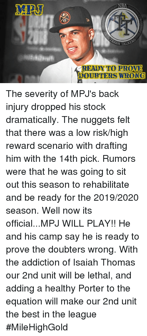 Best, The League, and Back: READYTO PROVE  DOUIYIERS WRONG The severity of MPJ's back injury dropped his stock dramatically. The nuggets felt that there was a low risk/high reward scenario with drafting him with the 14th pick. Rumors were that he was going to sit out this season to rehabilitate and be ready for the 2019/2020 season. Well now its official...MPJ WILL PLAY!! He and his camp say he is ready to prove the doubters wrong. With the addiction of Isaiah Thomas our 2nd unit will be lethal, and adding a healthy Porter to the equation will make our 2nd unit the best in the league  #MileHighGold