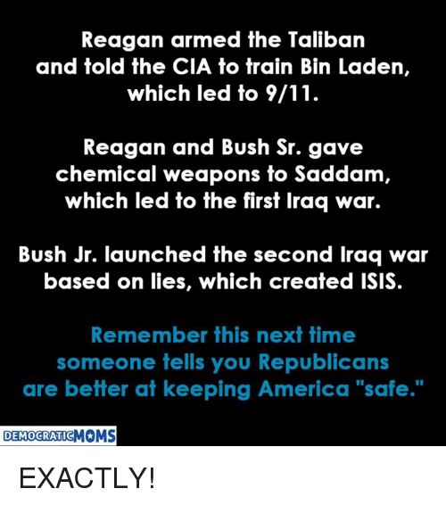 """9/11, America, and Isis: Reagan armed the Taliban  and told the CIA to train Bin Laden,  which led to 9/11  Reagan and Bush Sr. gave  chemical weapons fo Saddam  which led to the first Iraq war.  Bush Jr. launched the second Iraq war  based on lies, which created ISIS  Remember this next time  someone tells you Republicans  are better at keeping America """"safe.""""  DEMOCRATIC EXACTLY!"""
