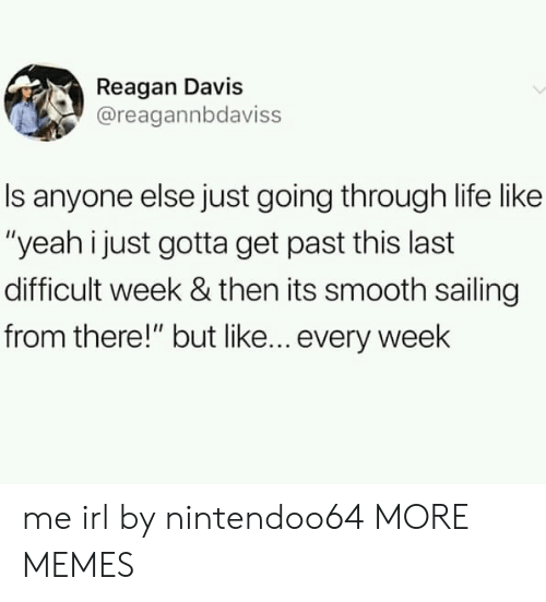 """reagan: Reagan Davis  @reagannbdaviss  Is anyone else just going through life like  """"yeah i just gotta get past this last  difficult week & then its smooth sailing  from there!"""" but like... every week me irl by nintendoo64 MORE MEMES"""