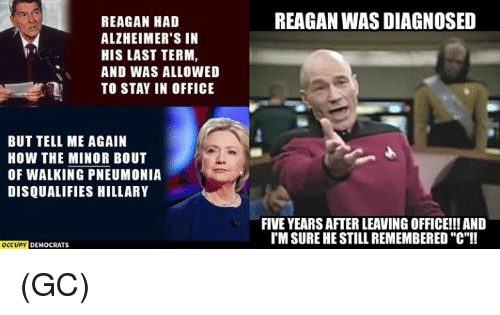 "Tell Me Again: REAGAN HAD  ALZHEIMER'S IN  HIS LAST TERM  AND WAS ALLOWED  TO STAY IN OFFICE  BUT TELL ME AGAIN  HOW THE MINOR BOUT  OF WALKING PNEUMONIA  DISQUALIFIES HILLARY  OCCUPY DEMocRATs  REAGAN WAS DIAGNOSED  FIVE YEARSAFTER LEAVING OFFICE!!! AND  IM SURE HE STILL REMEMBERED ""C""!! (GC)"