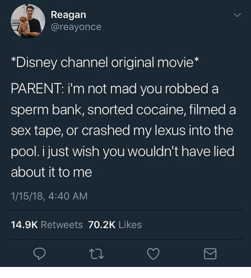 Disney, Lexus, and Sex: Reagan  @reayonce  *Disney channel original movie*  PARENT: i'm not mad you robbed a  sperm bank, snorted cocaine, filmed a  sex tape, or crashed my lexus into the  pool. i just wish you wouldn't have lied  about it to me  1/15/18, 4:40 AM  14.9K Retweets 70.2K Likes
