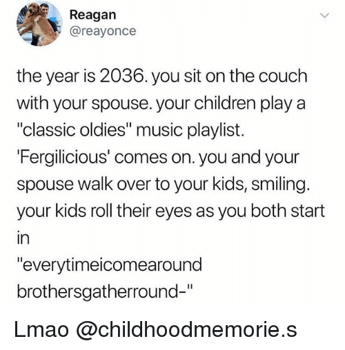 "Children, Lmao, and Music: Reagan  @reayonce  the year is 2036. you sit on the couch  with your spouse. your children play a  ""classic oldies"" music playlist.  Fergilicious' comes on. you and your  spouse walk over to your kids, smiling.  your kids roll their eyes as you both start  in  ""everytimeicomearound  brothersgatherround-"" Lmao @childhoodmemorie.s"