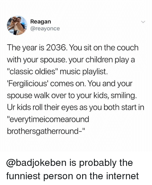 "Children, Internet, and Music: Reagan  @reayonce  The year is 2036. You sit on the couch  with your spouse. your children play a  ""classic oldies"" music playlist.  Fergilicious' comes on, You and vour  spouse walk over to your kids, smiling.  Ur kids roll their eyes as you both start in  ""everytimeicomearound  brothersgatherround-"" @badjokeben is probably the funniest person on the internet"