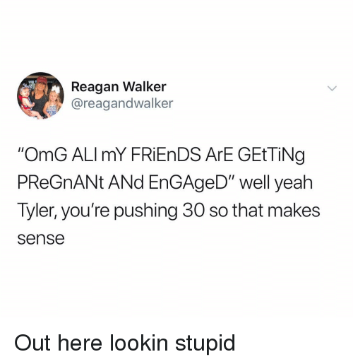 """Friends, Omg, and Pregnant: Reagan Walker  @reagandwalker  """"OmG ALImY FRiEnDS ArE GEtTiNg  PReGnANt ANd EnGAgeD"""" well yeah  Tyler, you're pushing 30 so that makes  sense Out here lookin stupid"""