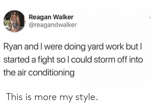 reagan: Reagan Walker  @reagandwalker  Ryan and I were doing yard work but I  started a fight so lcould storm off into  the air conditioning This is more my style.