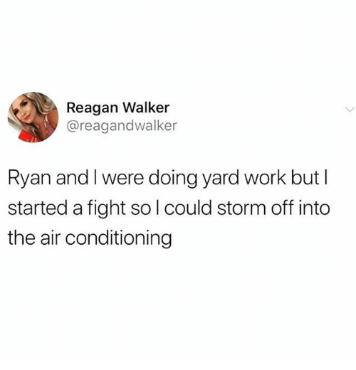 reagan: Reagan Walker  @reagandwalker  Ryan and I were doing yard work but I  started a fight sol could storm off into  the air conditioning