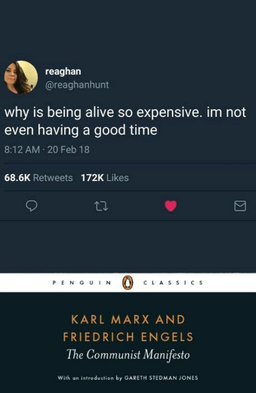 Karl: reaghan  @reaghanhunt  why is being alive so expensive. im not  even having a good time  8:12 AM 20 Feb 18  68.6K Retweets  172K Likes  PE N G UN  C LA S S ICS  KARL MARX AND  FRIEDRICH ENGELS  The Communist Manifesto  With an introduction by GARETH STEDMAN JONES