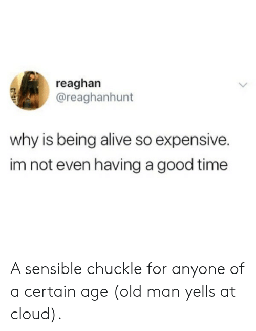 Having A Good Time: reaghan  @reaghanhunt  why is being alive so expensive.  im not even having a good time A sensible chuckle for anyone of a certain age (old man yells at cloud).