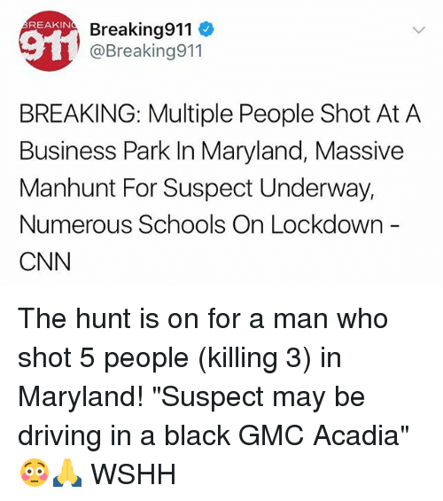 """cnn.com, Driving, and Memes: REAKIN  Breaking911  @Breaking911  BREAKING: Multiple People Shot At A  Business Park In Maryland, Massive  Manhunt For Suspect Underway,  Numerous Schools On Lockdown  CNN The hunt is on for a man who shot 5 people (killing 3) in Maryland! """"Suspect may be driving in a black GMC Acadia"""" 😳🙏 WSHH"""